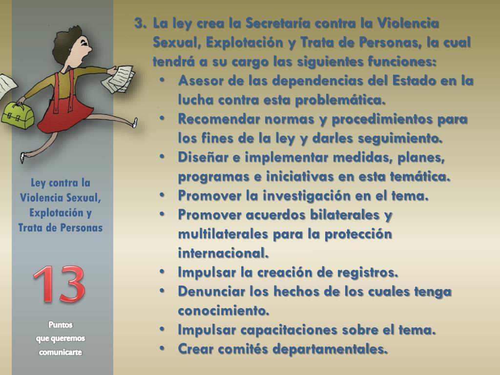 La ley crea la Secretaría contra la Violencia Sexual, Explotación y Trata de Personas, la cual tendrá a su cargo las siguientes funciones: