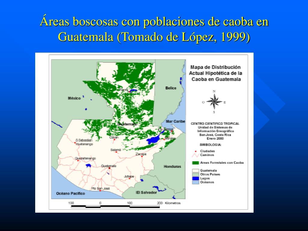 Áreas boscosas con poblaciones de caoba en Guatemala (Tomado de López, 1999)