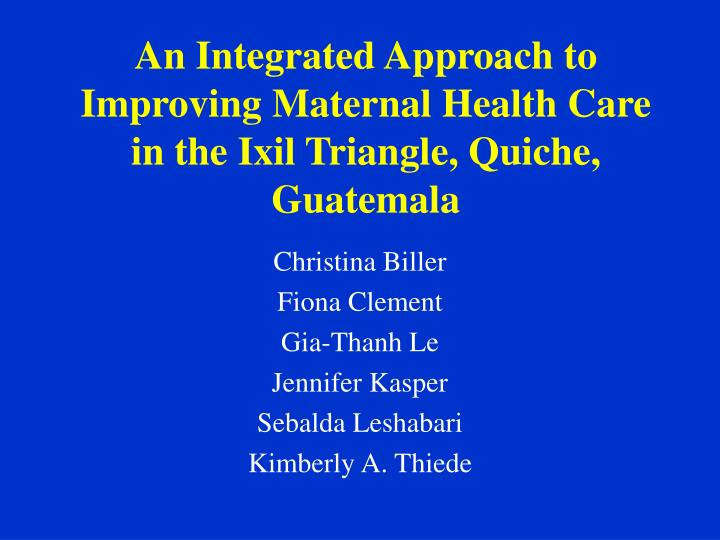 An integrated approach to improving maternal health care in the ixil triangle quiche guatemala