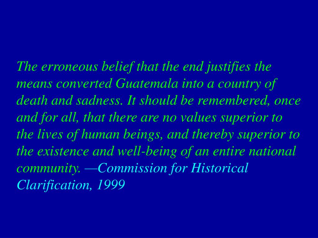 The erroneous belief that the end justifies the means converted Guatemala into a country of death and sadness. It should be remembered, once and for all, that there are no values superior to the lives of human beings, and thereby superior to the existence and well-being of an entire national community.