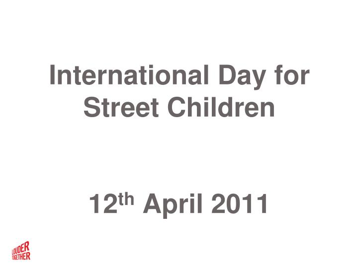 International day for street children 12 th april 2011