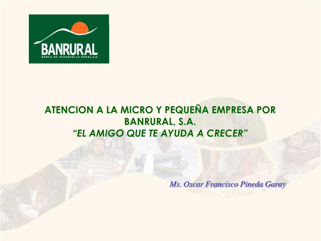 ATENCION A LA MICRO Y PEQUEÑA EMPRESA POR  BANRURAL, S.A.