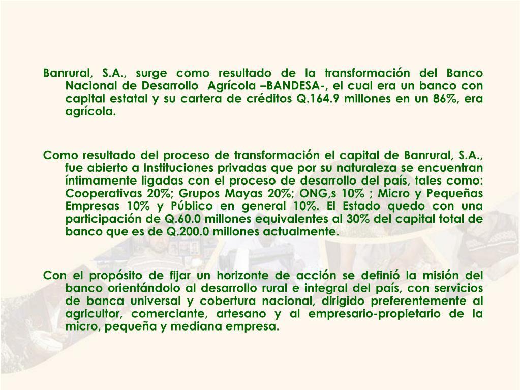Banrural, S.A., surge como resultado de la transformación del Banco Nacional de Desarrollo  Agrícola –BANDESA-, el cual era un banco con capital estatal y su cartera de créditos Q.164.9 millones en un 86%, era agrícola.