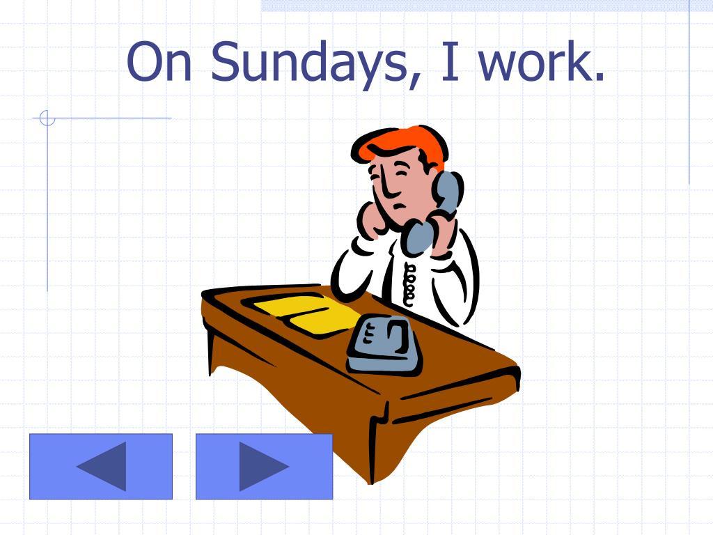 On Sundays, I work.