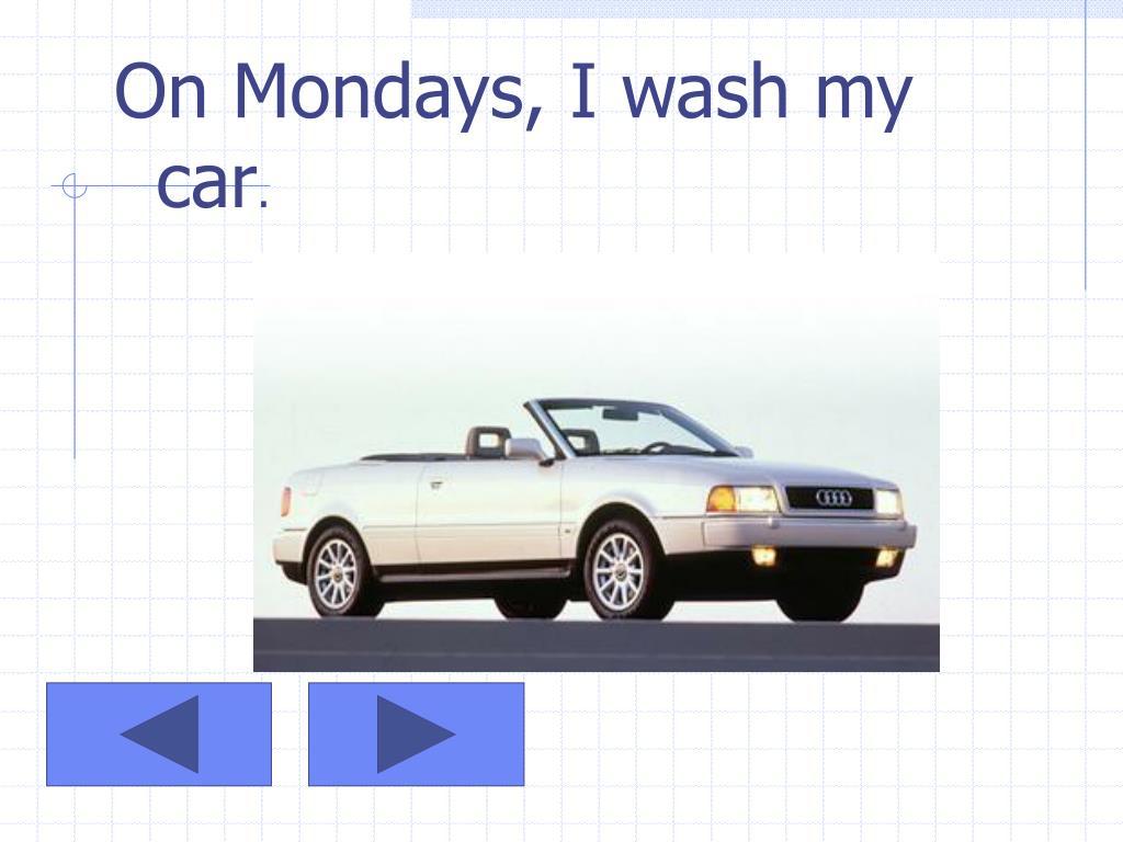 On Mondays, I wash my car