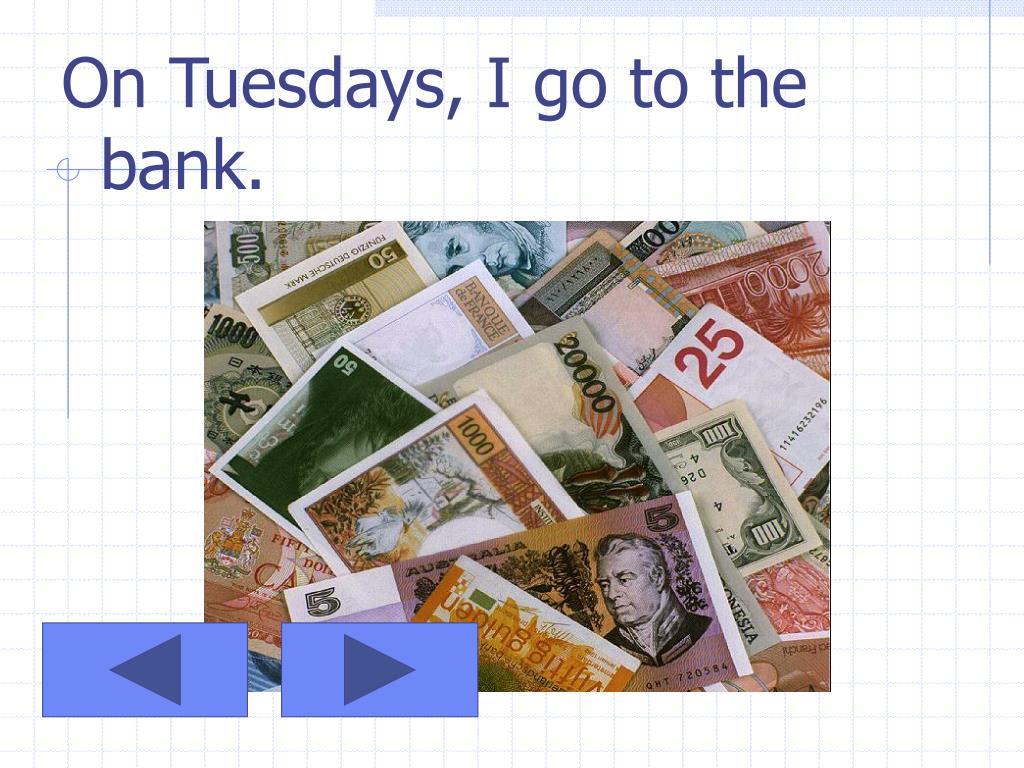 On Tuesdays, I go to the bank.