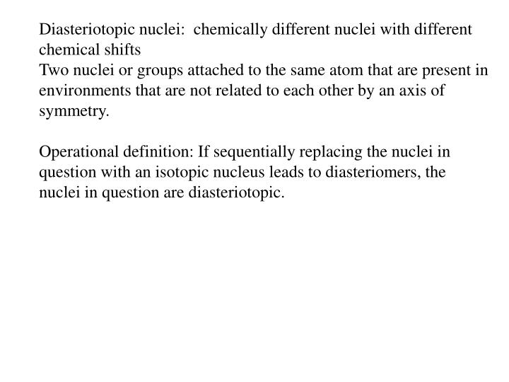 Diasteriotopic nuclei:  chemically different nuclei with different chemical shifts