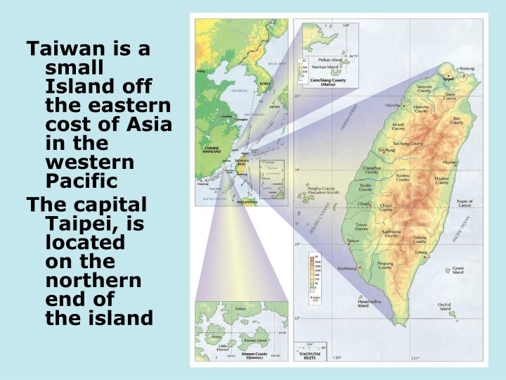Taiwan is a small Island off the eastern cost of Asia in the western Pacific