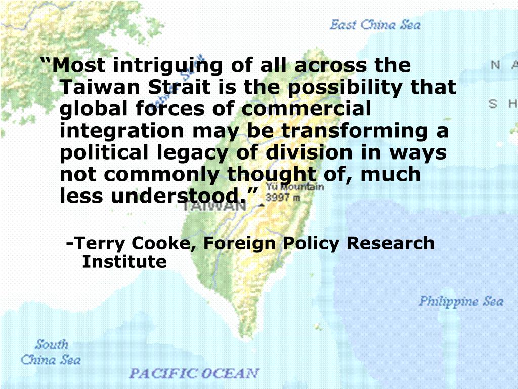 """Most intriguing of all across the Taiwan Strait is the possibility that global forces of commercial integration may be transforming a political legacy of division in ways not commonly thought of, much less understood."""