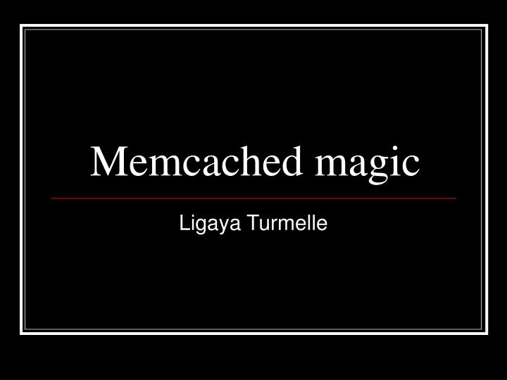 Memcached magic