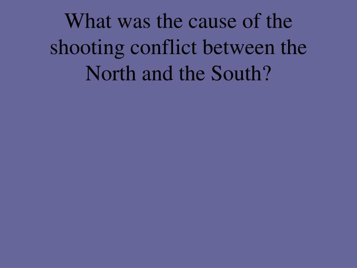 What was the cause of the shooting conflict between the North and the South?