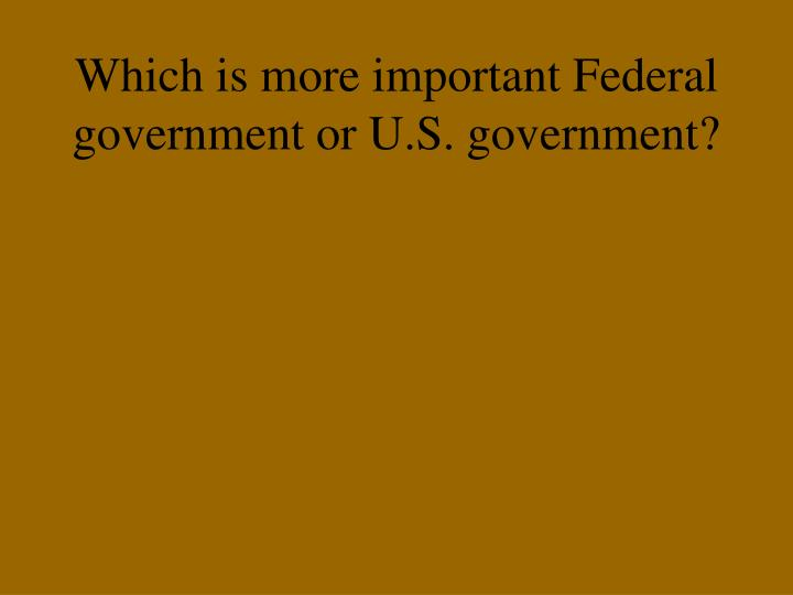 Which is more important Federal government or U.S. government?