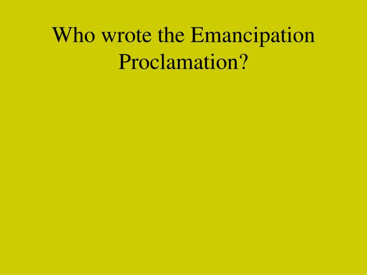 Who wrote the Emancipation Proclamation?