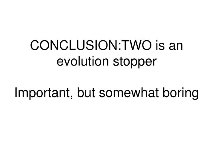 CONCLUSION:TWO is an evolution stopper