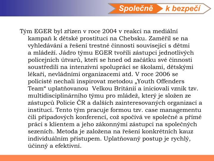 """Tým EGER byl zřízen vroce 2004 vreakci na mediální kampaň kdětské prostituci na Chebsku. Zaměřil se na vyhledávání a řešení trestné činnosti související sdětmi amládeží. Jádro týmu EGER tvořili zástupci jednotlivých policejních útvarů, kteří se hned od začátku své činnosti soustředili na intenzivní spolupráci se školami, dětskými lékaři, nevládními organizacemi atd. Vroce 2006 se policisté nechali inspirovat metodou """"Youth Offenders Team"""" uplatňovanou Velkou Británií a iniciovali vznik tzv. multidisciplinárního týmu pro mládež, který je složen ze zástupců Policie ČR a dalších zainteresovaných organizací a institucí. Tento tým pracuje formou tzv. case managementu čili případových konferencí, což spočívá vespolečné a přímé práci sklientem a jeho zákonnými zástupci na společných sezeních. Metoda je založena na řešení konkrétních kauz individuálním přístupem. Uplatňovaný postup je rychlý, účinný a efektivní."""