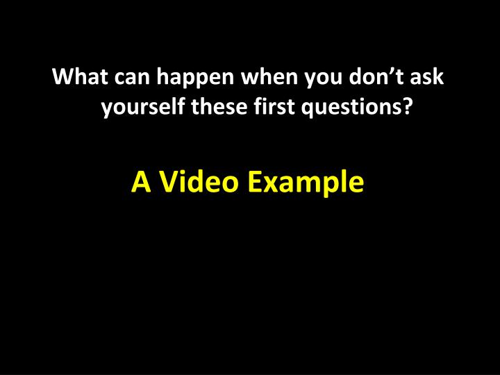 What can happen when you don't ask yourself these first questions?