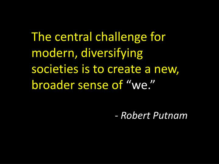 The central challenge for modern, diversifying societies is to create a new, broader sense of