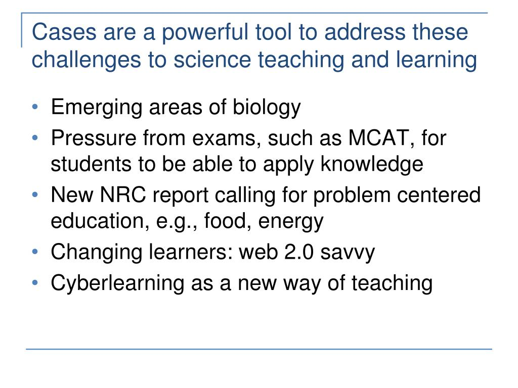 Cases are a powerful tool to address these challenges to science teaching and learning