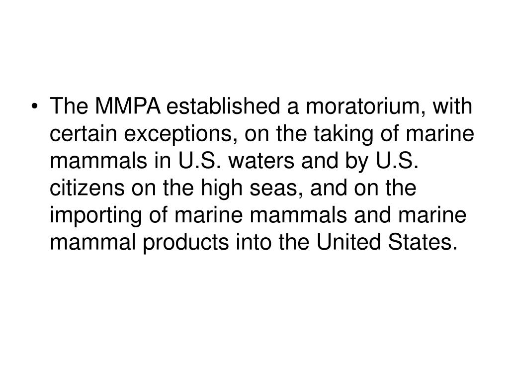 The MMPA established a moratorium, with certain exceptions, on the taking of marine mammals in U.S. waters and by U.S. citizens on the high seas, and on the importing of marine mammals and marine mammal products into the United States.