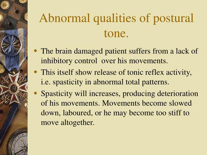 Abnormal qualities of postural tone.