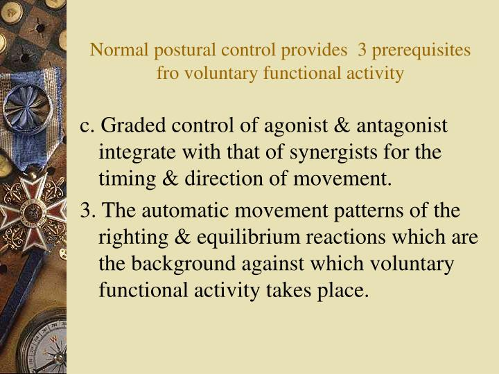 Normal postural control provides  3 prerequisites fro voluntary functional activity