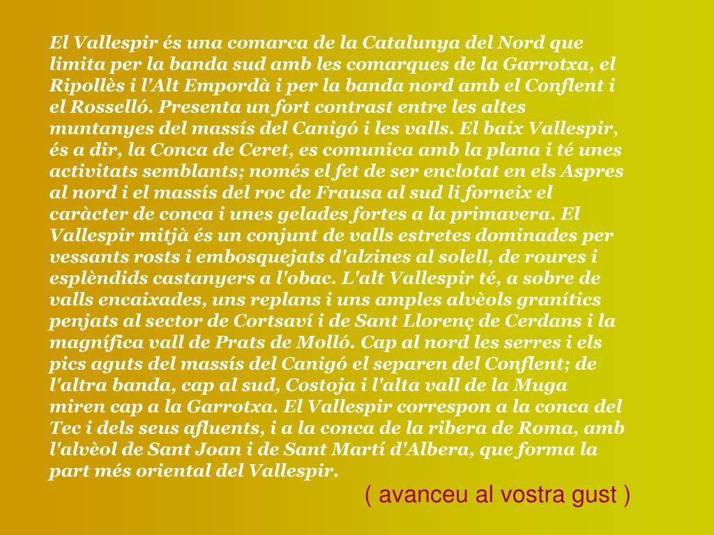 El Vallespir és una comarca de la Catalunya del Nord que limita per la banda sud amb les comarques de la Garrotxa, el Ripollès i l'Alt Empordà i per la banda nord amb el Conflent i el Rosselló. Presenta un fort contrast entre les altes muntanyes del massís del Canigó i les valls. El baix Vallespir, és a dir, la Conca de Ceret, es comunica amb la plana i té unes activitats semblants; només el fet de ser enclotat en els Aspres al nord i el massís del roc de Frausa al sud li forneix el caràcter de conca i unes gelades fortes a la primavera. El Vallespir mitjà és un conjunt de valls estretes dominades per vessants rosts i embosquejats d'alzines al solell, de roures i esplèndids castanyers a l'obac. L'alt Vallespir té, a sobre de valls encaixades, uns replans i uns amples alvèols granítics penjats al sector de Cortsaví i de Sant Llorenç de Cerdans i la magnífica vall de Prats de Molló. Cap al nord les serres i els pics aguts del massís del Canigó el separen del Conflent; de l'altra banda, cap al sud, Costoja i l'alta vall de la Muga miren cap a la Garrotxa. El Vallespir correspon a la conca del Tec i dels seus afluents, i a la conca de la ribera de Roma, amb l'alvèol de Sant Joan i de Sant Martí d'Albera, que forma la part més oriental del Vallespir.