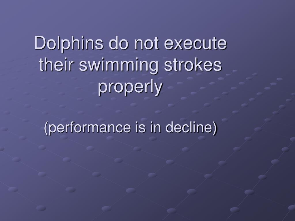 Dolphins do not execute their swimming strokes properly