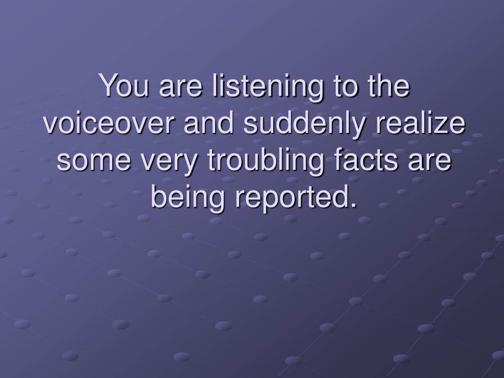 You are listening to the voiceover and suddenly realize some very troubling facts are being reported.