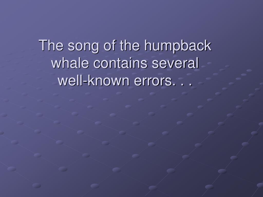 The song of the humpback whale contains several well-known errors. . .
