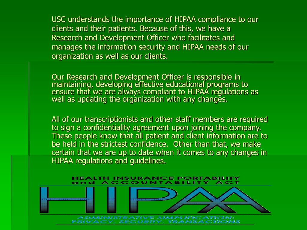 USC understands the importance of HIPAA compliance to our clients and their patients. Because of this, we have a Research and Development Officer who facilitates and manages the information security and HIPAA needs of our organization as well as our clients.