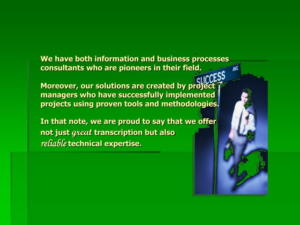 We have both information and business processes consultants who are pioneers in their field.