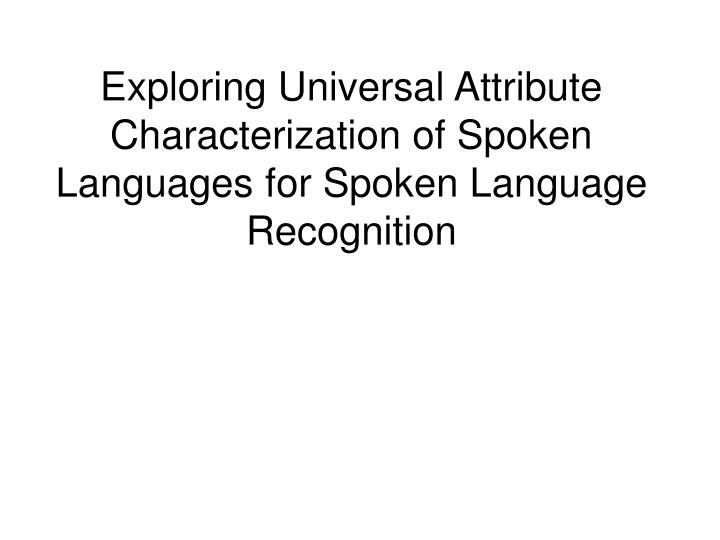 Exploring universal attribute characterization of spoken languages for spoken language recognition l.jpg