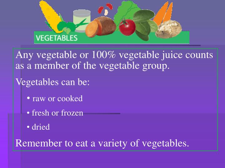 Any vegetable or 100% vegetable juice counts as a member of the vegetable group.