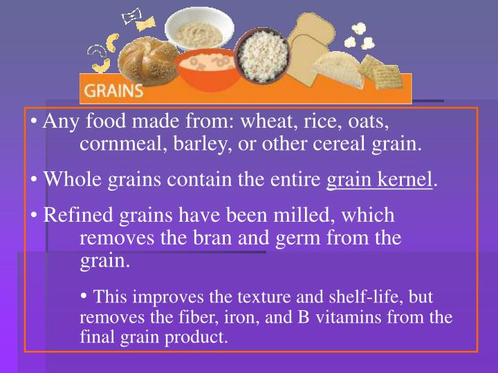 Any food made from: wheat, rice, oats, 	cornmeal, barley, or other cereal grain.