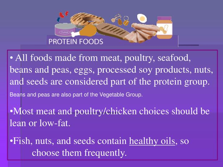All foods made from meat, poultry, seafood, beans and peas, eggs, processed soy products, nuts, and seeds are considered part of the protein group.