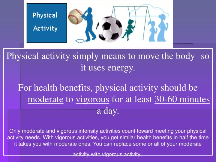 Physical activity simply means to move the body 	so it uses energy.
