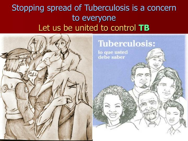 Stopping spread of Tuberculosis is a concern to everyone