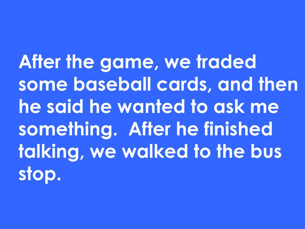 After the game, we traded some baseball cards, and then he said he wanted to ask me something.  After he finished talking, we walked to the bus stop.