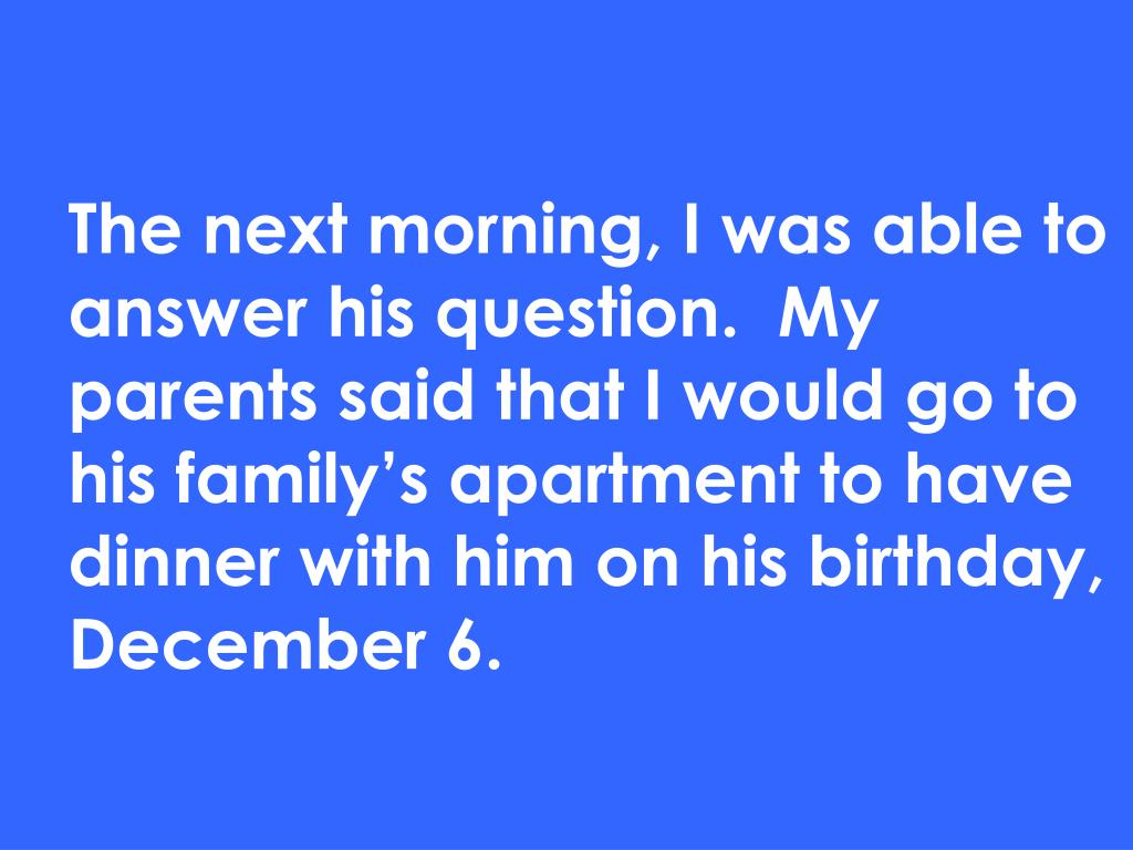 The next morning, I was able to answer his question.  My parents said that I would go to his family's apartment to have dinner with him on his birthday, December 6.