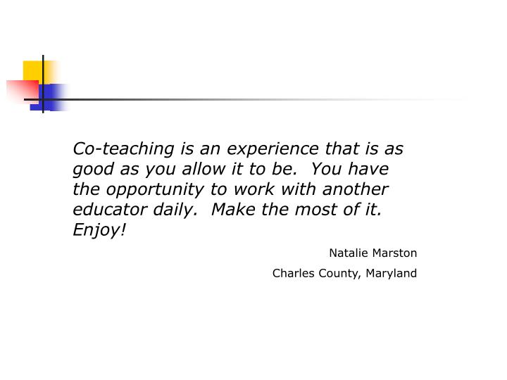 Co-teaching is an experience that is as good as you allow it to be.  You have the opportunity to work with another educator daily.  Make the most of it.  Enjoy!