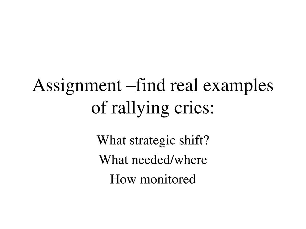 Assignment –find real examples of rallying cries: