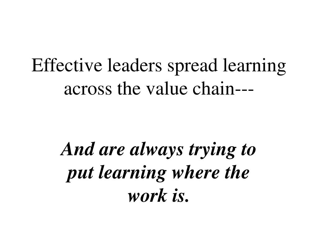Effective leaders spread learning across the value chain---