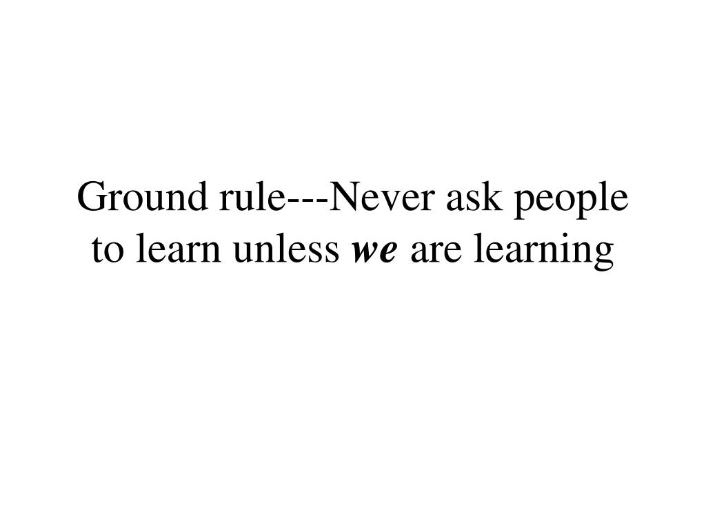 Ground rule---Never ask people to learn unless