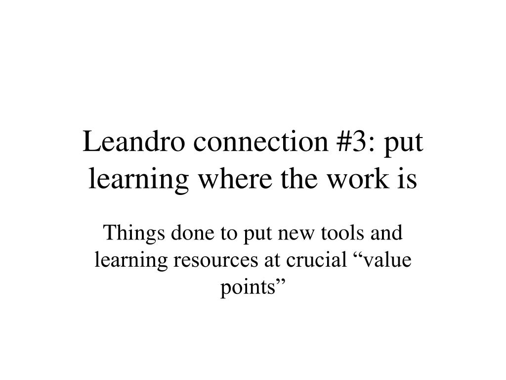 Leandro connection #3: put learning where the work is