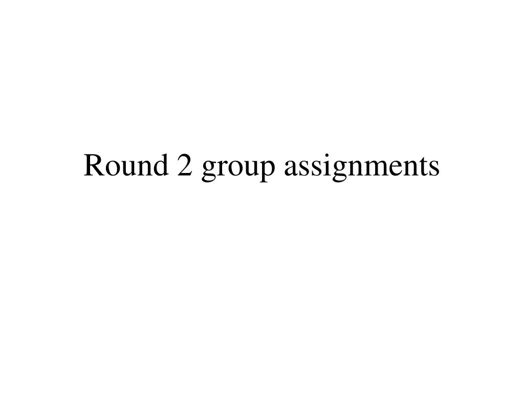 Round 2 group assignments