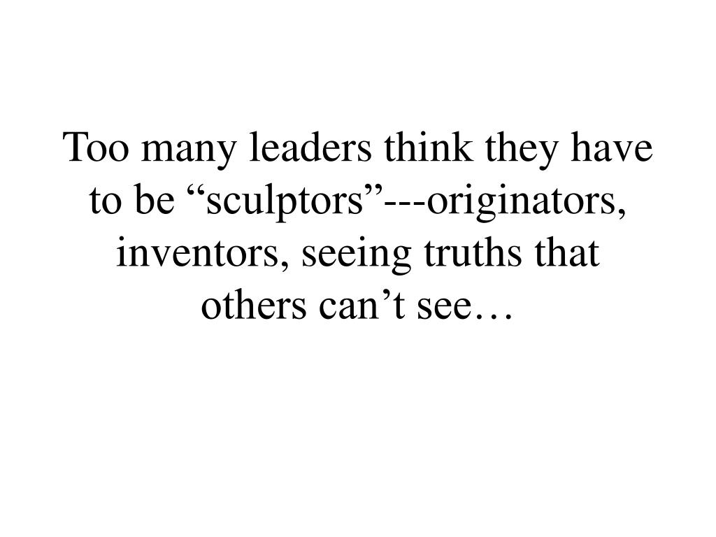 "Too many leaders think they have to be ""sculptors""---originators, inventors, seeing truths that  others can't see…"