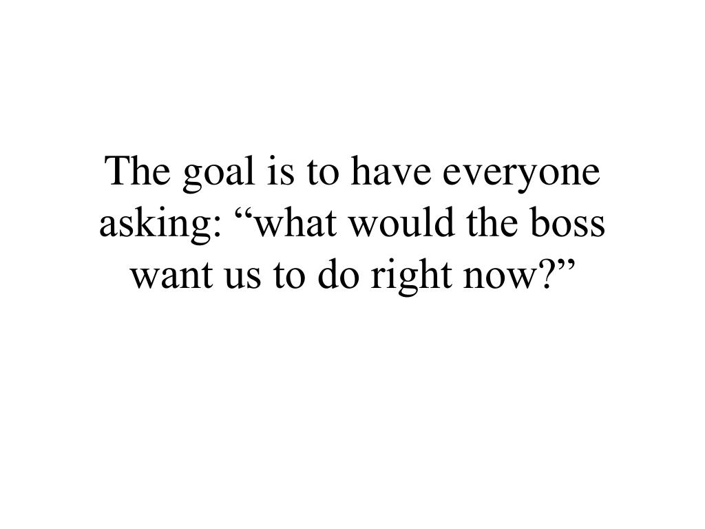 "The goal is to have everyone asking: ""what would the boss want us to do right now?"""