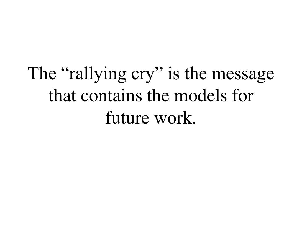 "The ""rallying cry"" is the message that contains the models for future work."