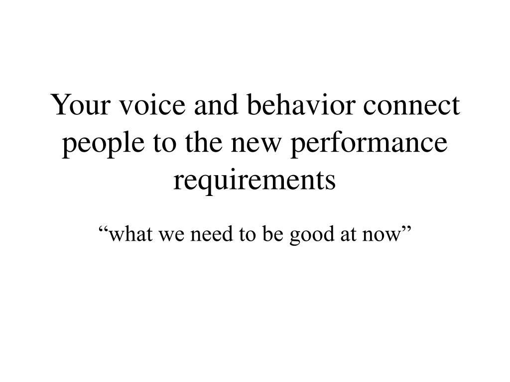 Your voice and behavior connect people to the new performance requirements