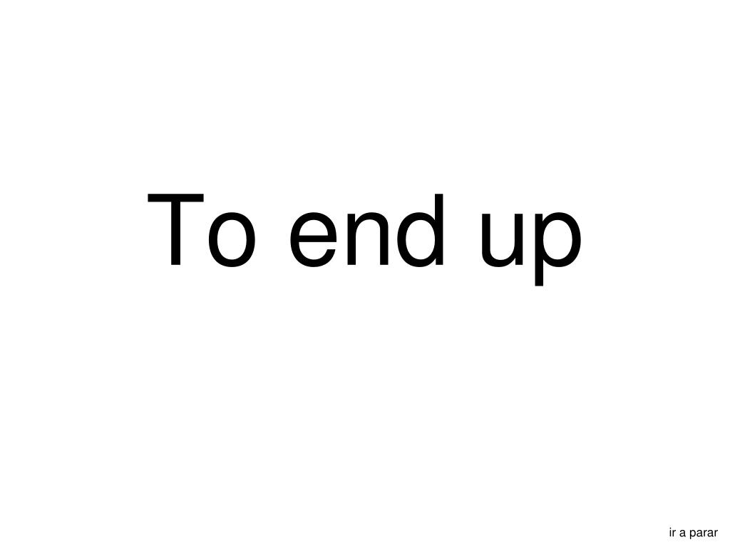 To end up